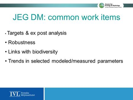 JEG DM: common work items Targets & ex post analysis Robustness Links with biodiversity Trends in selected modeled/measured parameters.
