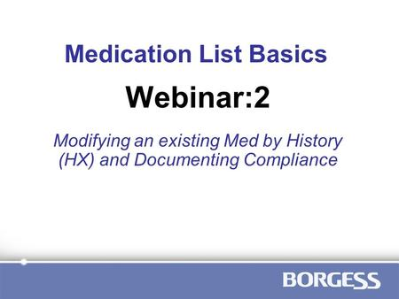 Medication List Basics Modifying an existing Med by History (HX) and Documenting Compliance Webinar:2.