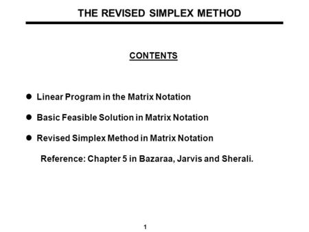 1 THE REVISED SIMPLEX METHOD CONTENTS Linear Program in the Matrix Notation Basic Feasible Solution in Matrix Notation Revised Simplex Method in Matrix.