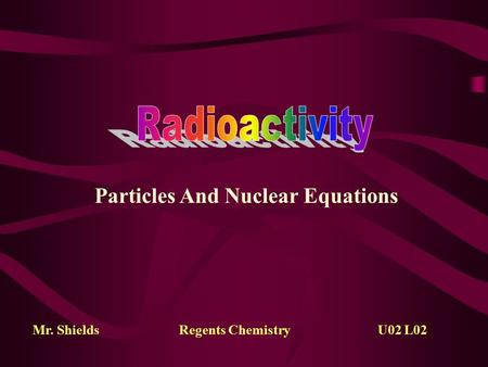 Particles And Nuclear Equations Mr. ShieldsRegents Chemistry U02 L02.