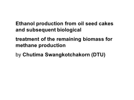Ethanol production from oil seed cakes and subsequent biological treatment of the remaining biomass for methane production by Chutima Swangkotchakorn (DTU)