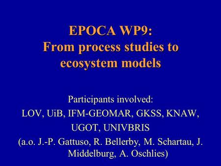 EPOCA WP9: From process studies to ecosystem models Participants involved: LOV, UiB, IFM-GEOMAR, GKSS, KNAW, UGOT, UNIVBRIS (a.o. J.-P. Gattuso, R. Bellerby,