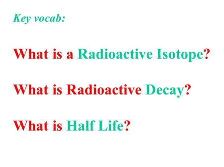 Key vocab: What is a Radioactive Isotope? What is Radioactive Decay? What is Half Life?