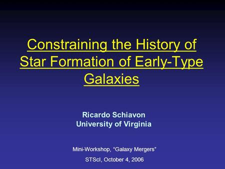 "Constraining the History of Star Formation of Early-Type Galaxies Ricardo Schiavon University of Virginia Mini-Workshop, ""Galaxy Mergers"" STScI, October."