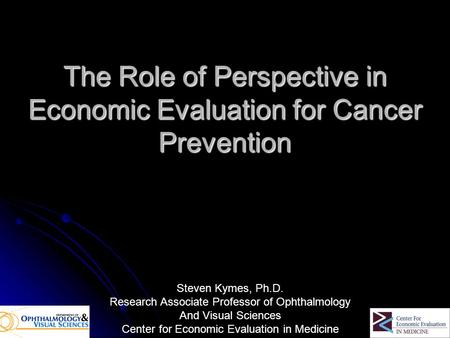 The Role of Perspective in Economic Evaluation for Cancer Prevention Steven Kymes, Ph.D. Research Associate Professor of Ophthalmology And Visual Sciences.
