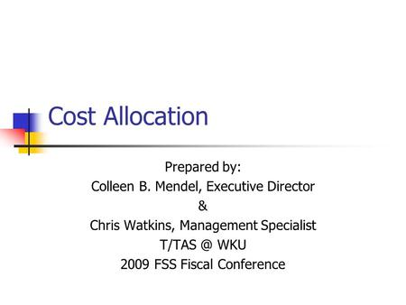 Cost Allocation Prepared by: Colleen B. Mendel, Executive Director & Chris Watkins, Management Specialist WKU 2009 FSS Fiscal Conference.