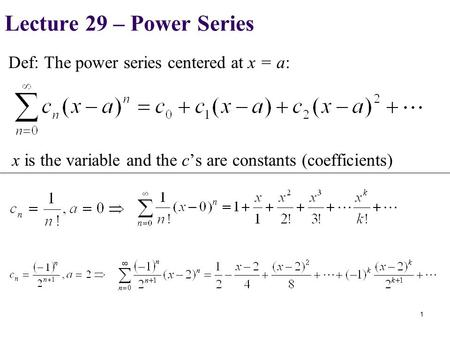Def: The power series centered at x = a: 1 x is the variable and the c's are constants (coefficients) Lecture 29 – Power Series.