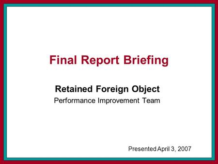 Final Report Briefing Retained Foreign Object Performance Improvement Team Presented April 3, 2007.