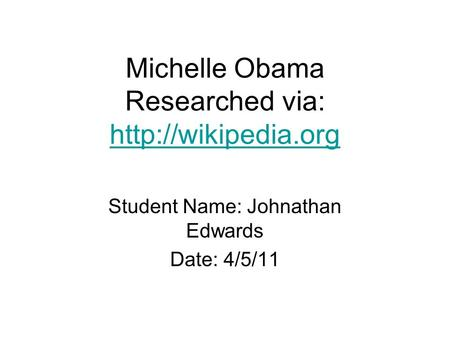 Michelle Obama Researched via:   Student Name: Johnathan Edwards Date: 4/5/11.