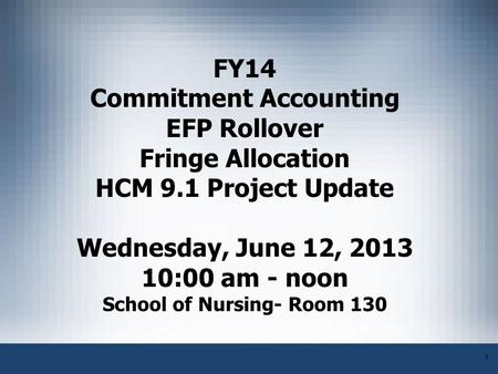 1 FY14 Commitment Accounting EFP Rollover Fringe Allocation HCM 9.1 Project Update Wednesday, June 12, 2013 10:00 am - noon School of Nursing- Room 130.
