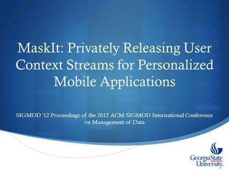 MaskIt: Privately Releasing User Context Streams for Personalized Mobile Applications SIGMOD '12 Proceedings of the 2012 ACM SIGMOD International Conference.
