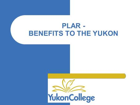 "PLAR - BENEFITS TO THE YUKON ""."" ""."" The North … Large geographical area, small population Great distances to education institutions Limited availability."