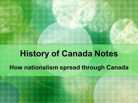 History of Canada Notes How nationalism spread through Canada.