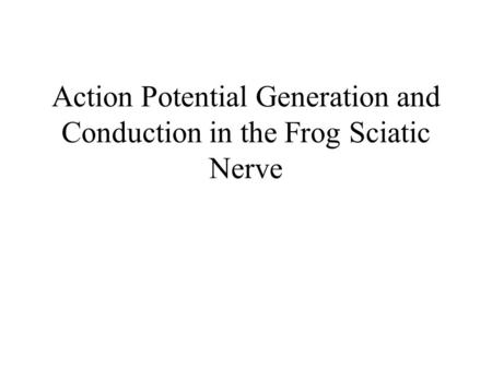 Action Potential Generation and Conduction in the Frog Sciatic Nerve.