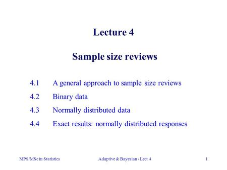 MPS/MSc in StatisticsAdaptive & Bayesian - Lect 41 Lecture 4 Sample size reviews 4.1A general approach to sample size reviews 4.2Binary data 4.3Normally.