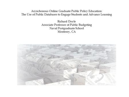 Asynchonous Online Graduate Public Policy Education: The Use of Public Databases to Engage Students and Advance Learning Richard Doyle Associate Professor.