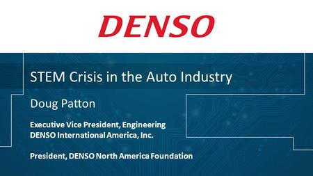 STEM Crisis in the Auto Industry Doug Patton Executive Vice President, Engineering DENSO International America, Inc. President, DENSO North America Foundation.