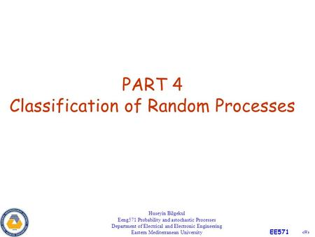 1 EE571 PART 4 Classification of Random Processes Huseyin Bilgekul Eeng571 Probability and astochastic Processes Department of Electrical and Electronic.