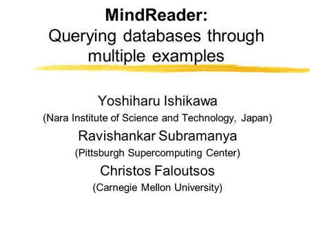 MindReader: Querying databases through multiple examples Yoshiharu Ishikawa (Nara Institute of Science and Technology, Japan) Ravishankar Subramanya (Pittsburgh.