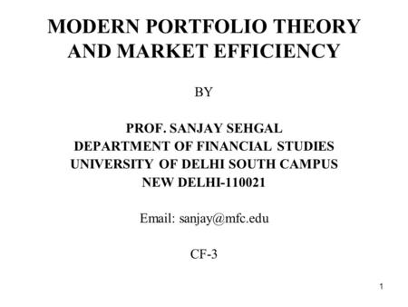 1 MODERN PORTFOLIO THEORY AND MARKET EFFICIENCY BY PROF. SANJAY SEHGAL DEPARTMENT OF FINANCIAL STUDIES UNIVERSITY OF DELHI SOUTH CAMPUS NEW DELHI-110021.