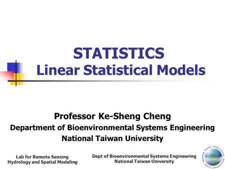 Dept of Bioenvironmental Systems Engineering National Taiwan University Lab for Remote Sensing Hydrology and Spatial Modeling STATISTICS Linear Statistical.