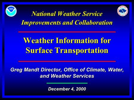 National Weather Service Improvements and Collaboration Weather Information for Surface Transportation Greg Mandt Director, Office of Climate, Water, and.