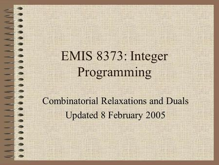 EMIS 8373: Integer Programming Combinatorial Relaxations and Duals Updated 8 February 2005.