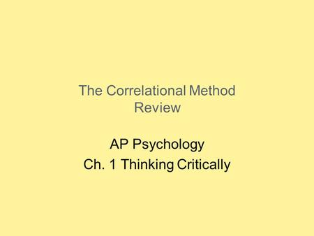 The Correlational Method Review AP Psychology Ch. 1 Thinking Critically.