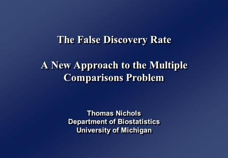 The False Discovery Rate A New Approach to the Multiple Comparisons Problem Thomas Nichols Department of Biostatistics University of Michigan.