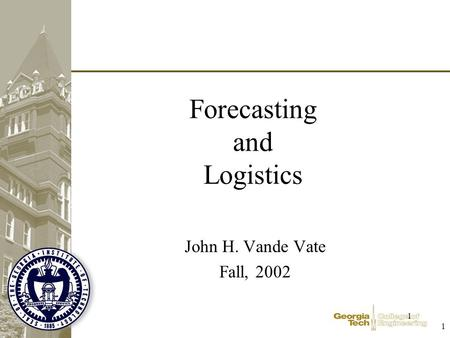 1 1 Forecasting and Logistics John H. Vande Vate Fall, 2002.