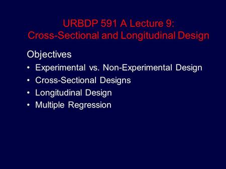 URBDP 591 A Lecture 9: Cross-Sectional and Longitudinal Design Objectives Experimental vs. Non-Experimental Design Cross-Sectional Designs Longitudinal.