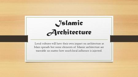 Islamic Architecture Local cultures will have their own impact on architecture as Islam spreads but some elements of Islamic architecture are traceable.