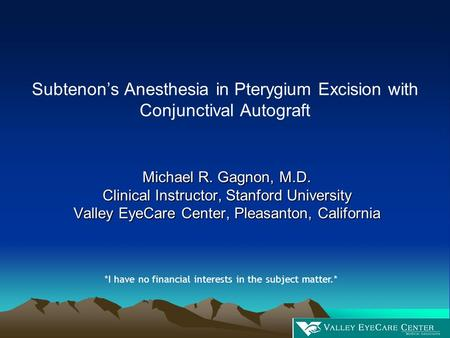 Subtenon's Anesthesia in Pterygium Excision with Conjunctival Autograft Michael R. Gagnon, M.D. Clinical Instructor, Stanford University Valley EyeCare.