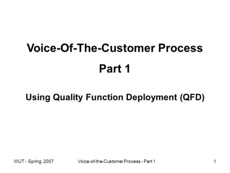 WUT - Spring, 2007Voice-of-the-Customer Process - Part 11 Voice-Of-The-Customer Process Part 1 Using Quality Function Deployment (QFD)
