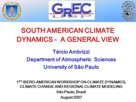 SOUTH AMERICAN CLIMATE DYNAMICS - A GENERAL VIEW Tércio Ambrizzi Department of Atmospheric Sciences University of São Paulo 1 ST IBERO-AMERICAN WORKSHOP.