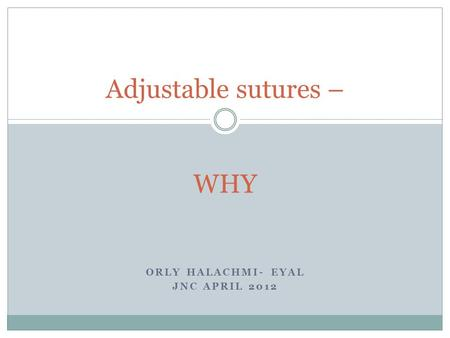 ORLY HALACHMI- EYAL JNC APRIL 2012 Adjustable sutures – WHY.