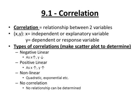 9.1 - Correlation Correlation = relationship between 2 variables (x,y): x= independent or explanatory variable y= dependent or response variable Types.