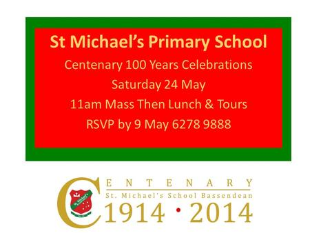 St Michael's Primary School Centenary 100 Years Celebrations Saturday 24 May 11am Mass Then Lunch & Tours RSVP by 9 May 6278 9888.