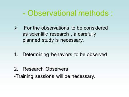 - Observational methods :  For the observations to be considered as scientific research, a carefully planned study is necessary. 1.Determining behaviors.