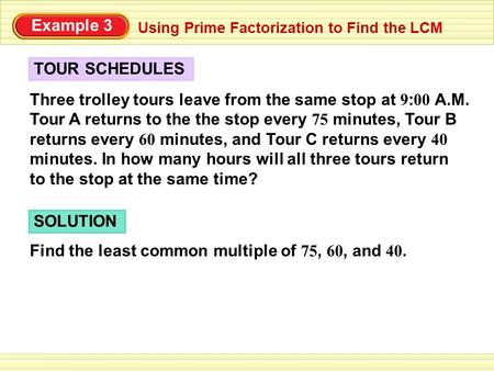 TOUR SCHEDULES Using Prime Factorization to Find the LCM Three trolley tours leave from the same stop at 9 : 00 A.M. Tour A returns to the the stop every.