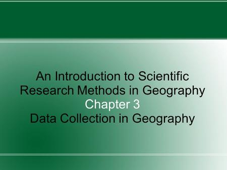 An Introduction to Scientific Research Methods in Geography Chapter 3 Data Collection in Geography.