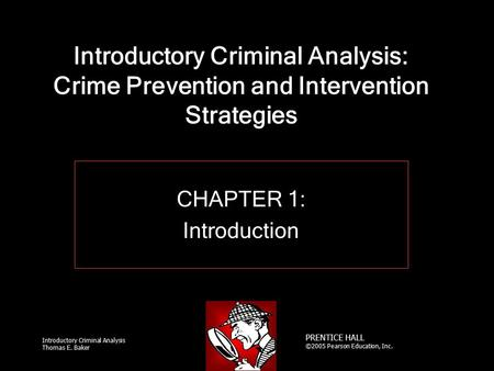 Introductory Criminal Analysis Thomas E. Baker PRENTICE HALL ©2005 Pearson Education, Inc. Introductory Criminal Analysis: Crime Prevention and Intervention.