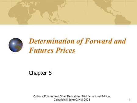 Determination of Forward and Futures Prices Chapter 5 Options, Futures, and Other Derivatives, 7th International Edition, Copyright © John C. Hull 20081.
