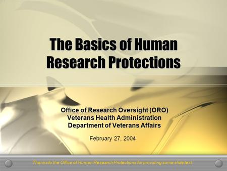 The Basics of Human Research Protections Office of Research Oversight (ORO) Veterans Health Administration Department of Veterans Affairs February 27,