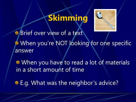 Skimming E.g. What was the neighbor's advice? Brief over view of a text When you have to read a lot of materials in a short amount of time When you're.