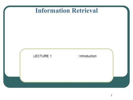 1 Information Retrieval LECTURE 1 : Introduction.