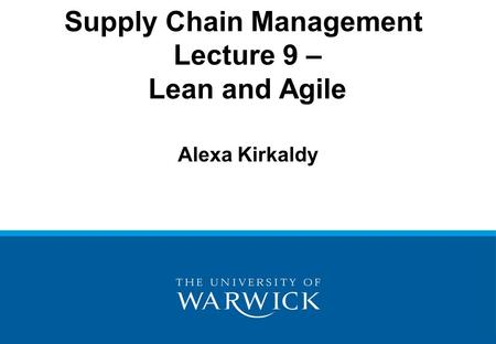 Supply Chain Management Lecture 9 – Lean and Agile Alexa Kirkaldy.