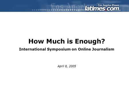 How Much is Enough? International Symposium on Online Journalism April 8, 2005.