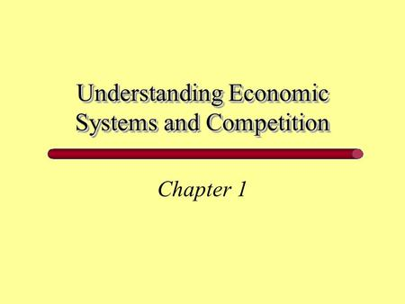 Understanding Economic Systems and Competition Chapter 1.