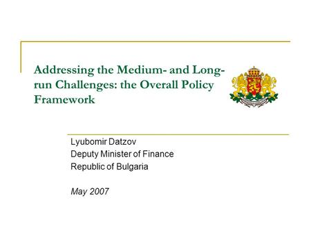 Addressing the Medium- and Long- run Challenges: the Overall Policy Framework Lyubomir Datzov Deputy Minister of Finance Republic of Bulgaria May 2007.